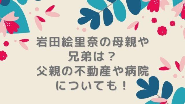 岩田絵里奈の母親や兄弟は?父親の不動産や病院についても!
