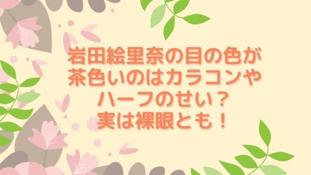 岩田絵里奈の目の色が茶色いのはカラコンやハーフのせい?実は裸眼とも!